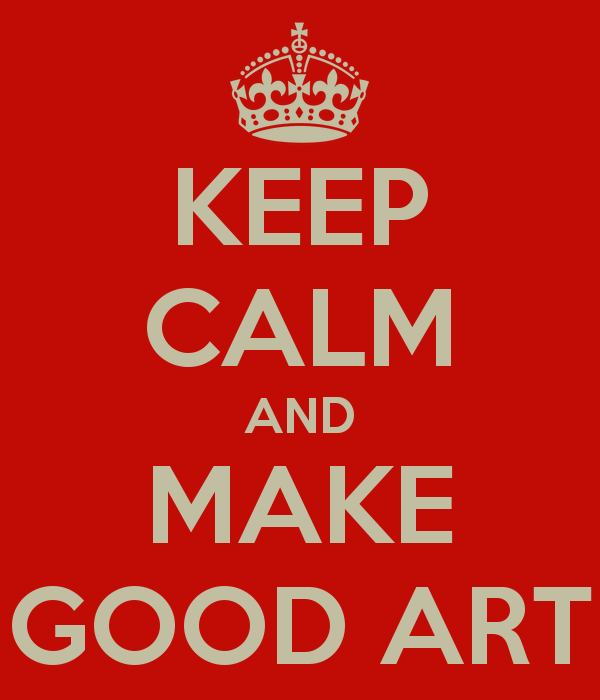 Keep calm and make good art