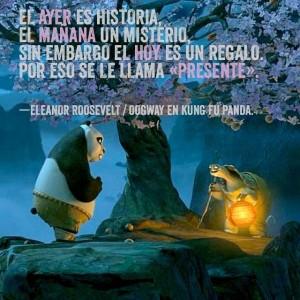 El ayer es historia, el mañana un misterio, sin embargo el hoy es un regalo, por eso se le llama presente. Eleanor Roosvelt / Maestro Oogway